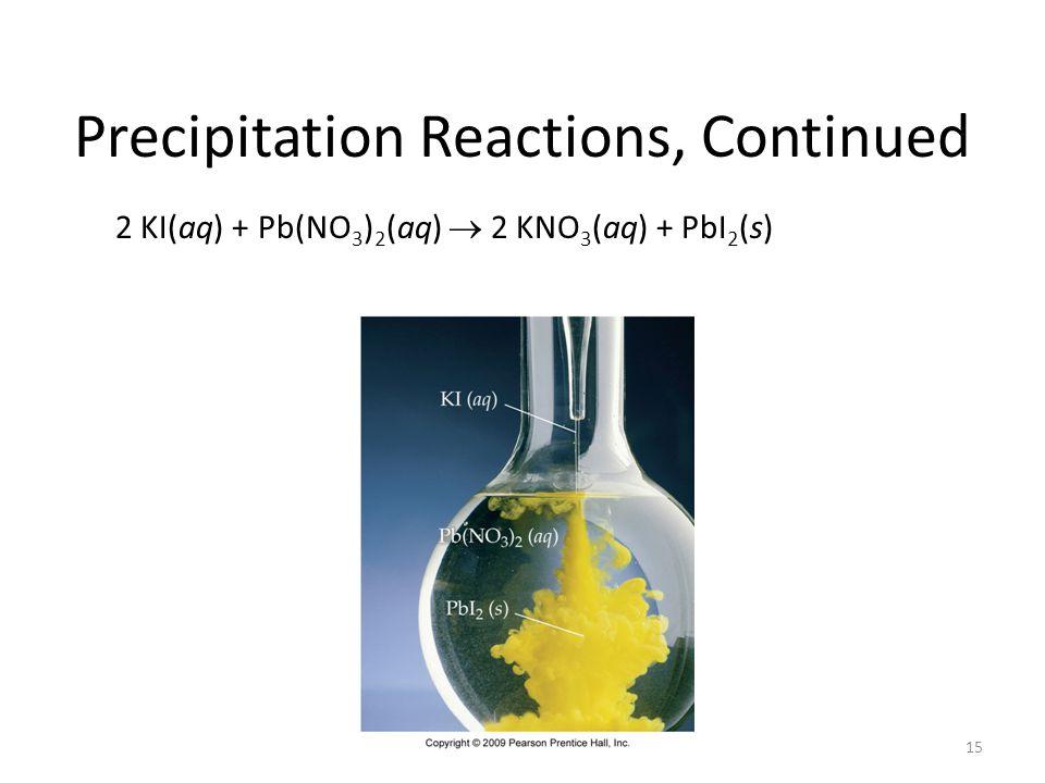 15 Precipitation Reactions, Continued 2 KI(aq) + Pb(NO 3 ) 2 (aq) 2 KNO 3 (aq) + PbI 2 (s)