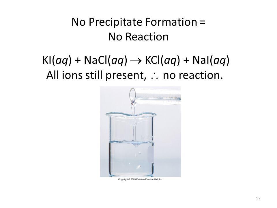 17 No Precipitate Formation = No Reaction KI(aq) + NaCl(aq) KCl(aq) + NaI(aq) All ions still present, no reaction.