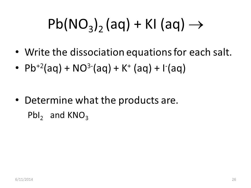 6/11/201426 Pb(NO 3 ) 2 (aq) + KI (aq) Write the dissociation equations for each salt. Pb +2 (aq) + NO 3- (aq) + K + (aq) + I - (aq) Determine what th
