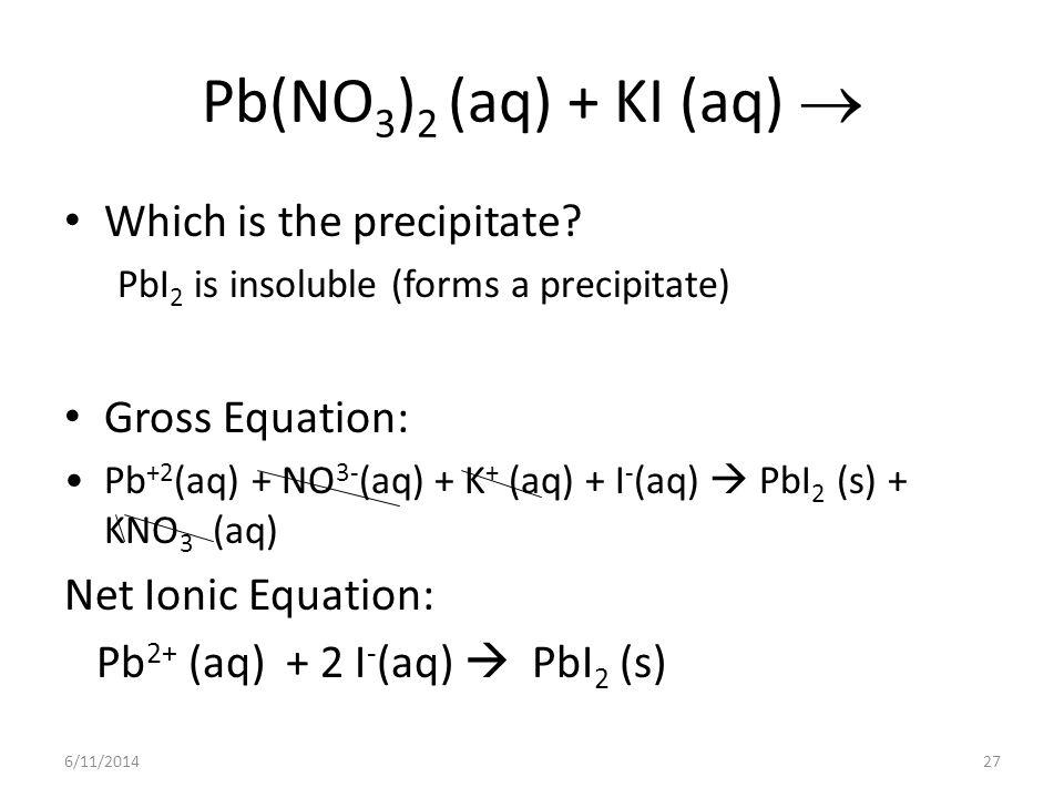 6/11/201427 Pb(NO 3 ) 2 (aq) + KI (aq) Which is the precipitate? PbI 2 is insoluble (forms a precipitate) Gross Equation: Pb +2 (aq) + NO 3- (aq) + K