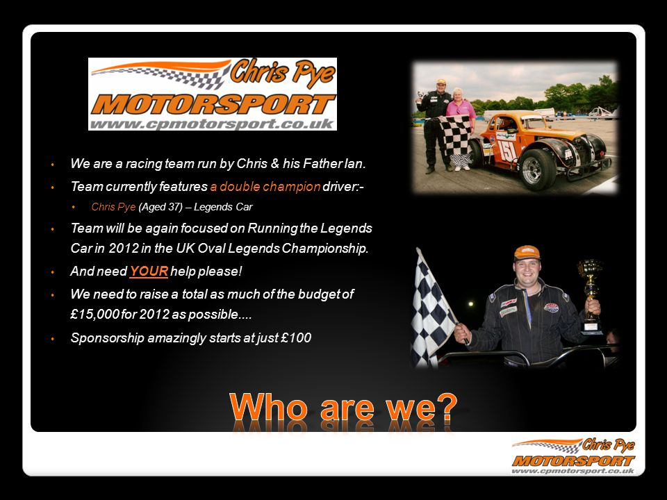 We are a racing team run by Chris & his Father Ian.