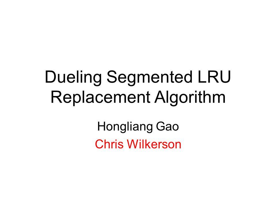 Dueling Segmented LRU Replacement Algorithm Hongliang Gao Chris Wilkerson