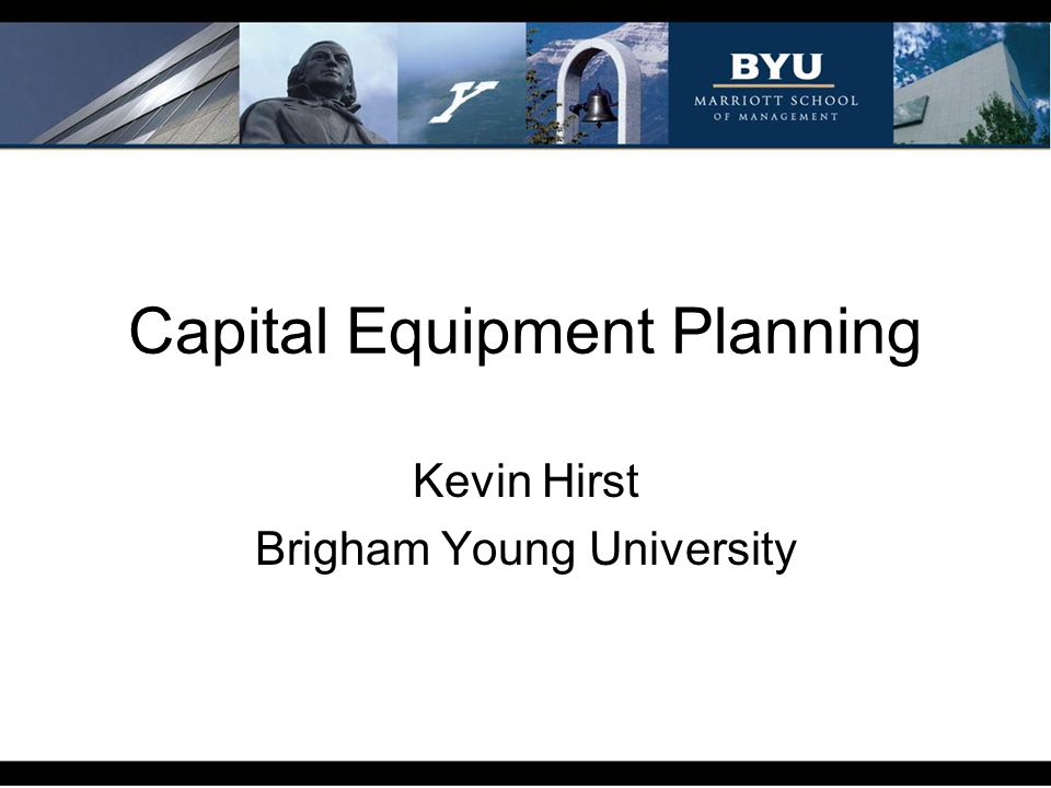 Capital Equipment Planning Kevin Hirst Brigham Young University