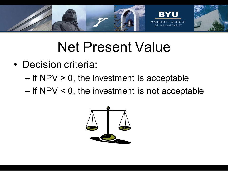 Net Present Value Decision criteria: –If NPV > 0, the investment is acceptable –If NPV < 0, the investment is not acceptable