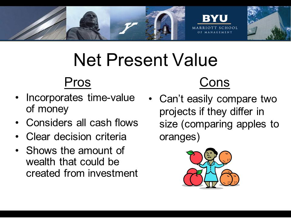 Net Present Value Pros Incorporates time-value of money Considers all cash flows Clear decision criteria Shows the amount of wealth that could be crea