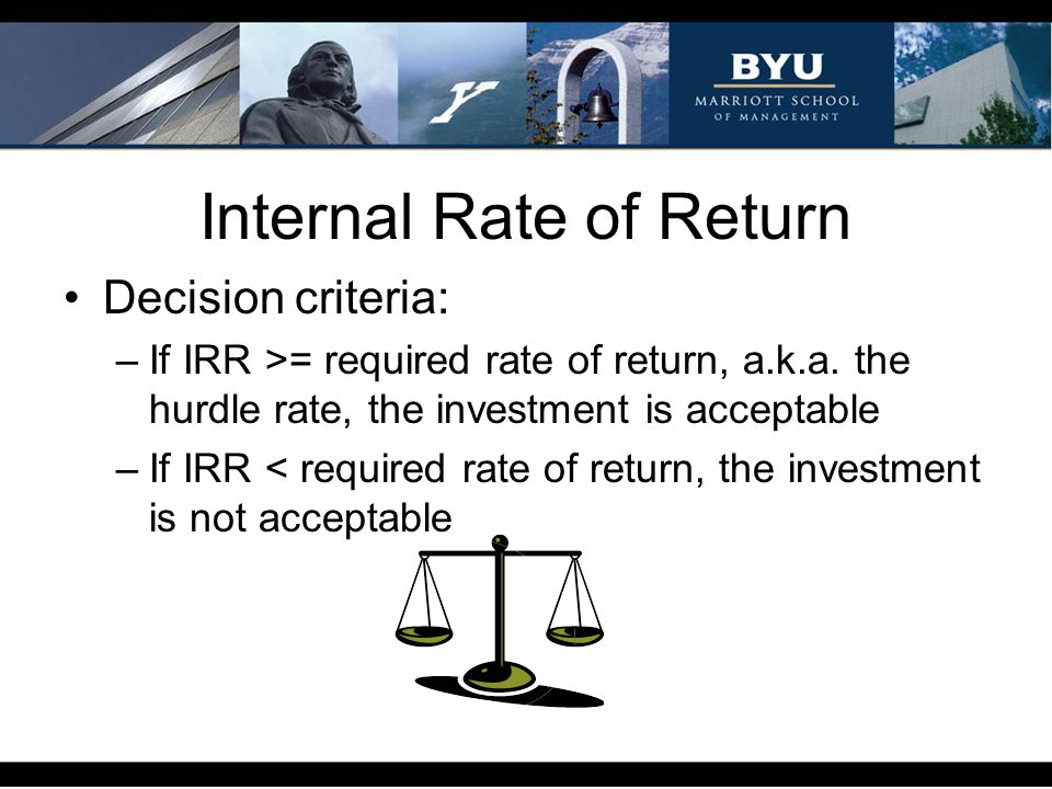Internal Rate of Return Decision criteria: –If IRR >= required rate of return, a.k.a. the hurdle rate, the investment is acceptable –If IRR < required