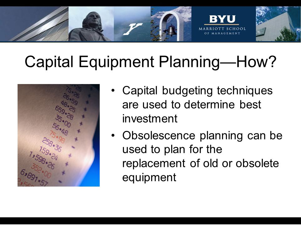 Capital Equipment PlanningHow? Capital budgeting techniques are used to determine best investment Obsolescence planning can be used to plan for the re