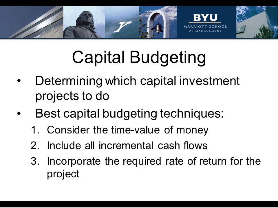 Capital Budgeting Determining which capital investment projects to do Best capital budgeting techniques: 1.Consider the time-value of money 2.Include