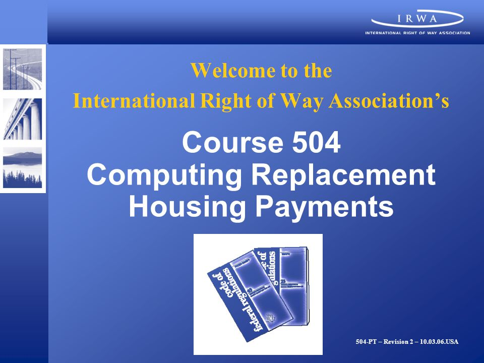 Welcome to the International Right of Way Associations Course 504 Computing Replacement Housing Payments 504-PT – Revision 2 – 10.03.06.USA