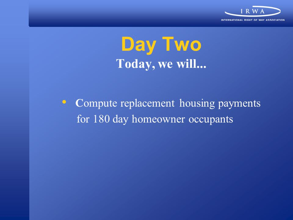 Day Two Today, we will... Compute replacement housing payments for 180 day homeowner occupants