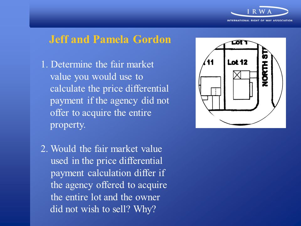 Jeff and Pamela Gordon 1. Determine the fair market value you would use to calculate the price differential payment if the agency did not offer to acq