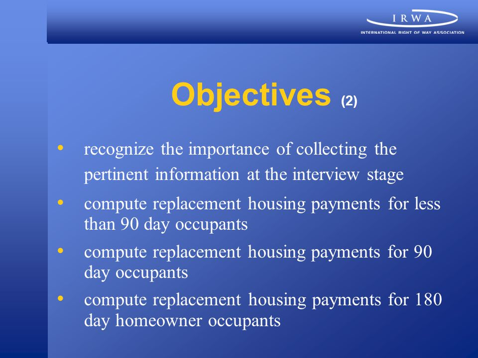 Objectives (2) recognize the importance of collecting the pertinent information at the interview stage compute replacement housing payments for less than 90 day occupants compute replacement housing payments for 90 day occupants compute replacement housing payments for 180 day homeowner occupants