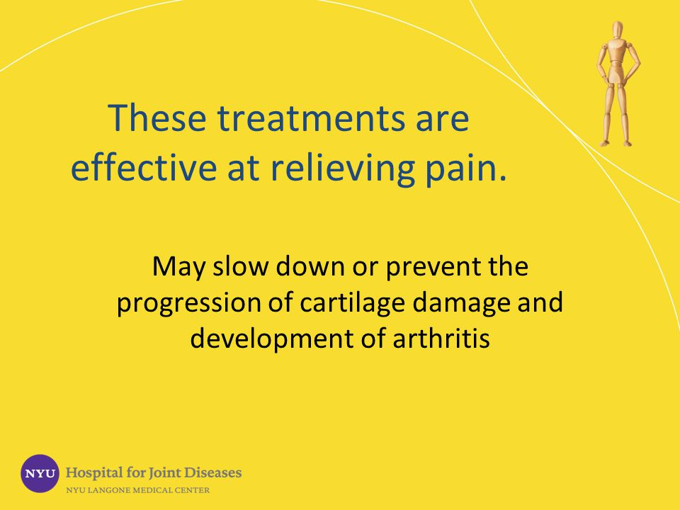 These treatments are effective at relieving pain. May slow down or prevent the progression of cartilage damage and development of arthritis