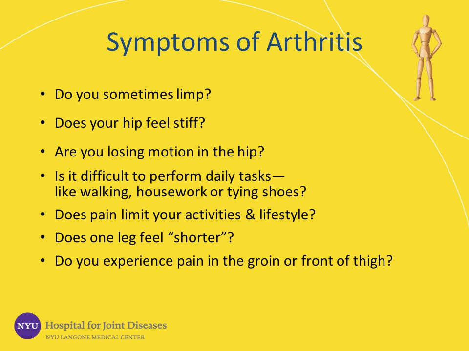 Symptoms of Arthritis Do you sometimes limp? Does your hip feel stiff? Are you losing motion in the hip? Is it difficult to perform daily tasks like w