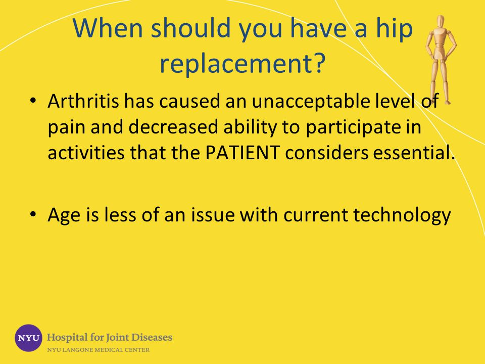 When should you have a hip replacement? Arthritis has caused an unacceptable level of pain and decreased ability to participate in activities that the