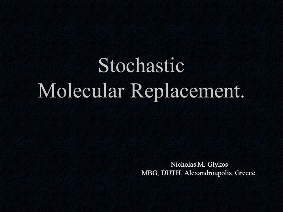 Stochastic Molecular Replacement. Nicholas M. Glykos MBG, DUTH, Alexandroupolis, Greece.