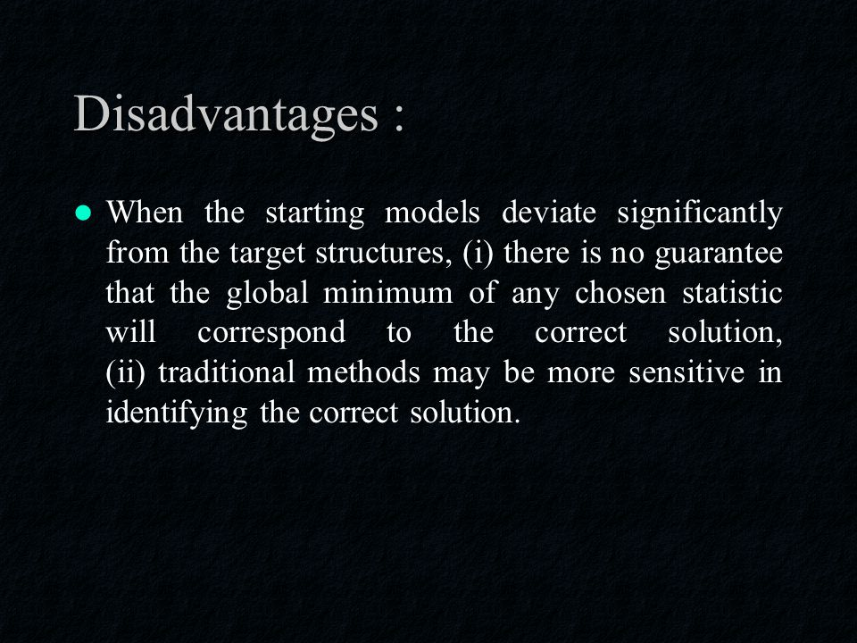 Disadvantages : When the starting models deviate significantly from the target structures, (i) there is no guarantee that the global minimum of any chosen statistic will correspond to the correct solution, (ii) traditional methods may be more sensitive in identifying the correct solution.