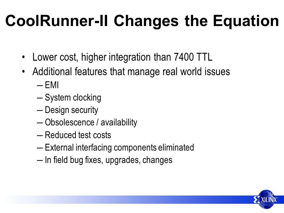 CoolRunner-II Changes the Equation Lower cost, higher integration than 7400 TTL Additional features that manage real world issues EMI System clocking Design security Obsolescence / availability Reduced test costs External interfacing components eliminated In field bug fixes, upgrades, changes
