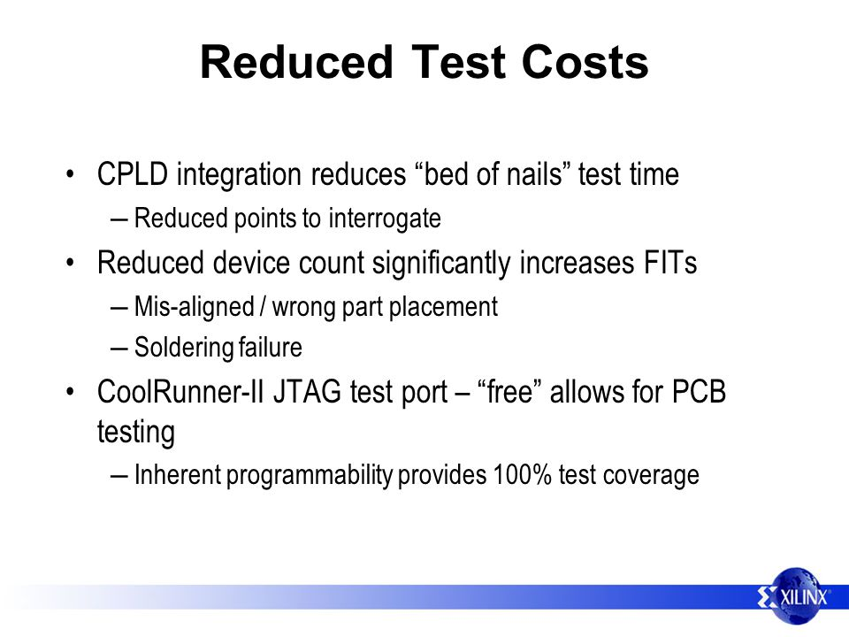 Reduced Test Costs CPLD integration reduces bed of nails test time Reduced points to interrogate Reduced device count significantly increases FITs Mis-aligned / wrong part placement Soldering failure CoolRunner-II JTAG test port – free allows for PCB testing Inherent programmability provides 100% test coverage