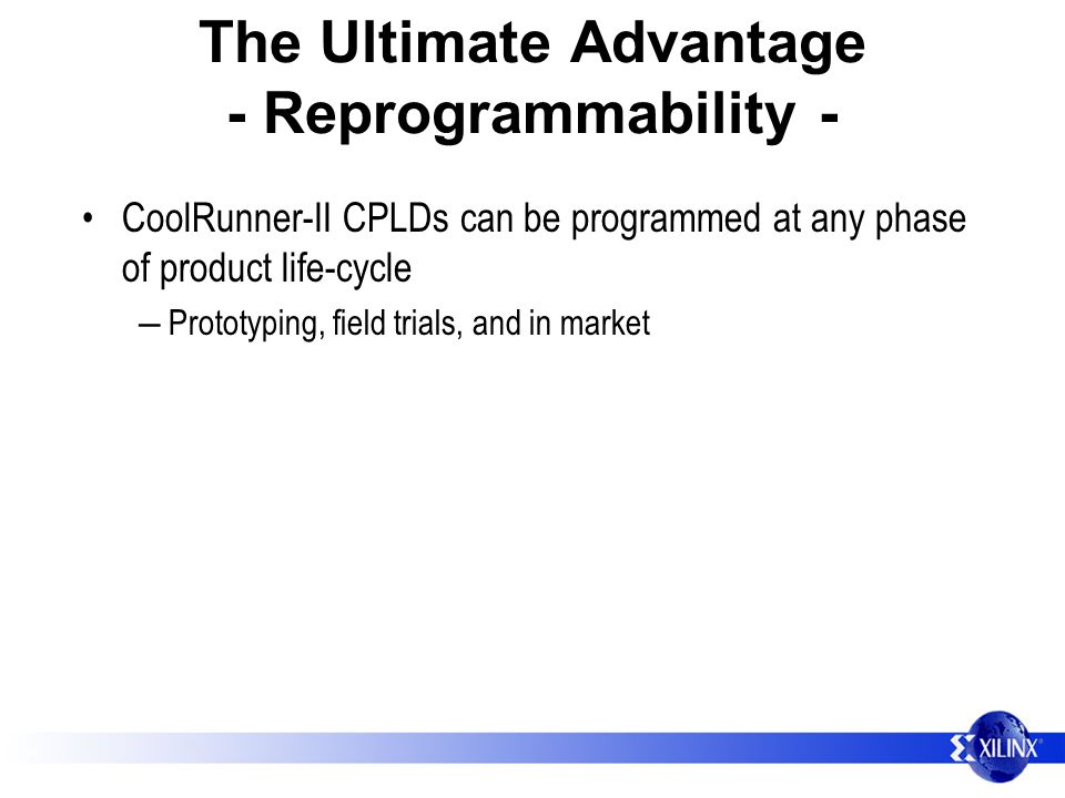 The Ultimate Advantage - Reprogrammability - CoolRunner-II CPLDs can be programmed at any phase of product life-cycle Prototyping, field trials, and in market
