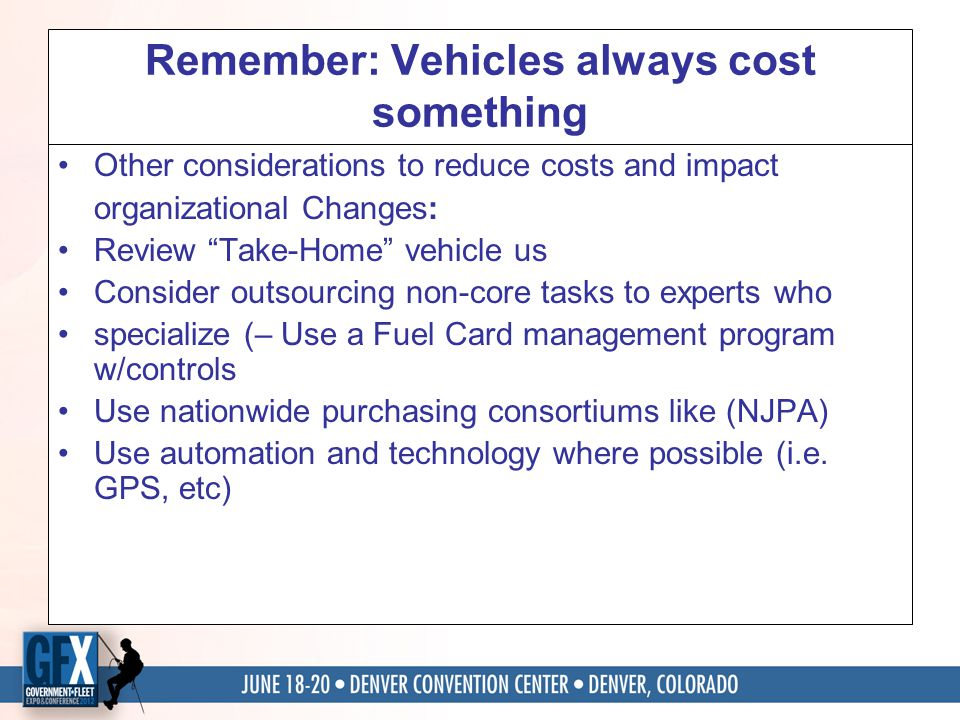 Remember: Vehicles always cost something Other considerations to reduce costs and impact organizational Changes: Review Take-Home vehicle us Consider outsourcing non-core tasks to experts who specialize (– Use a Fuel Card management program w/controls Use nationwide purchasing consortiums like (NJPA) Use automation and technology where possible (i.e.