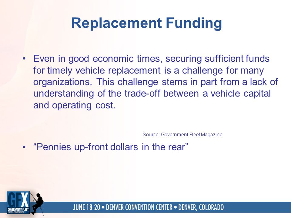 Replacement Funding Even in good economic times, securing sufficient funds for timely vehicle replacement is a challenge for many organizations.
