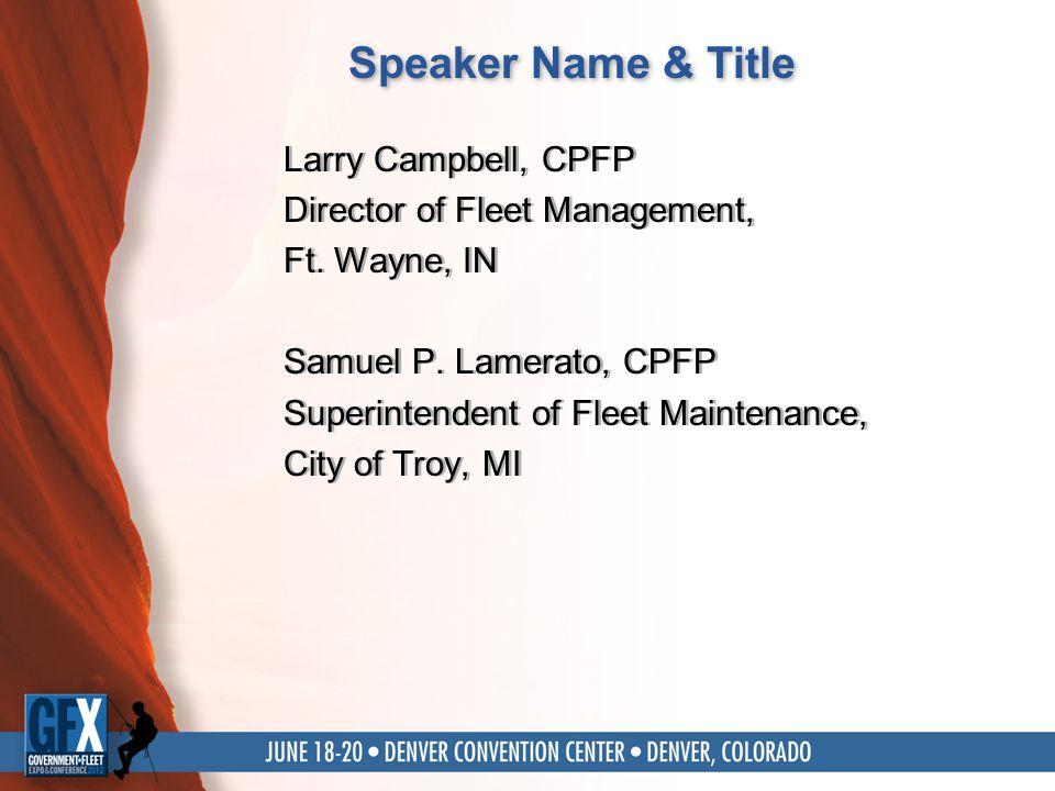 Speaker Name & Title Larry Campbell, CPFP Director of Fleet Management, Ft. Wayne, IN Samuel P. Lamerato, CPFP Superintendent of Fleet Maintenance, Ci