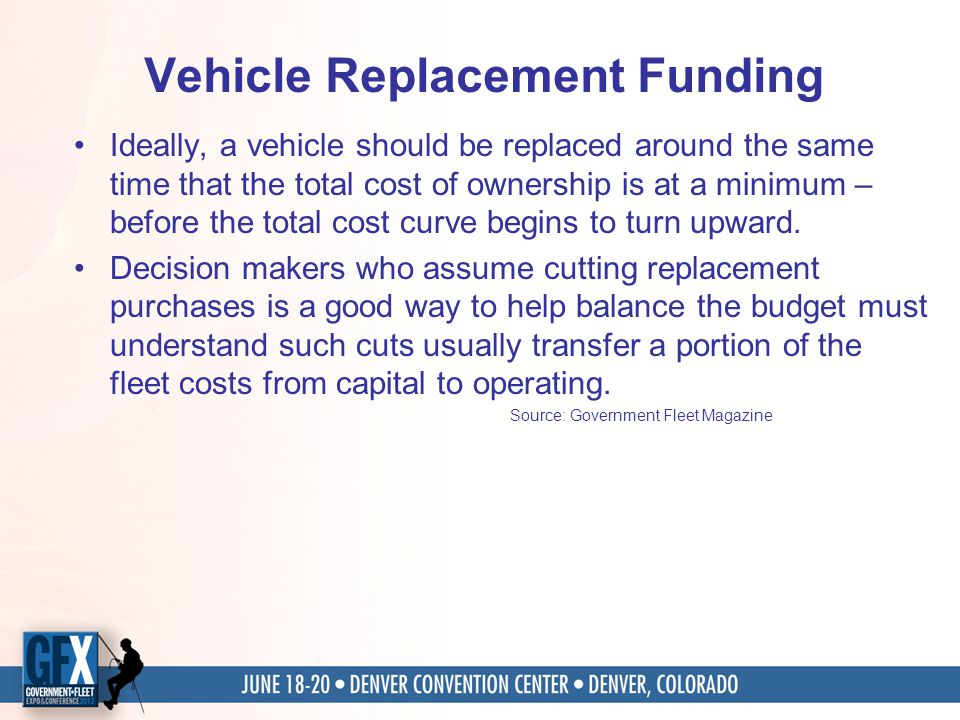 Vehicle Replacement Funding Ideally, a vehicle should be replaced around the same time that the total cost of ownership is at a minimum – before the total cost curve begins to turn upward.