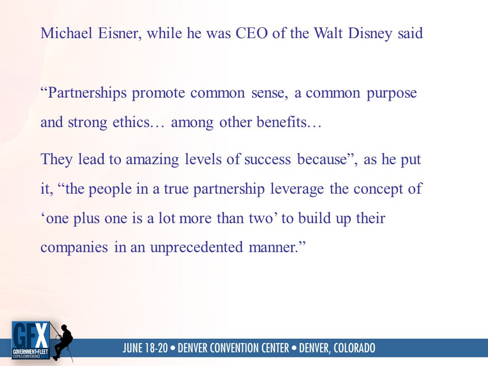 Michael Eisner, while he was CEO of the Walt Disney said Partnerships promote common sense, a common purpose and strong ethics… among other benefits… They lead to amazing levels of success because, as he put it, the people in a true partnership leverage the concept of one plus one is a lot more than two to build up their companies in an unprecedented manner.