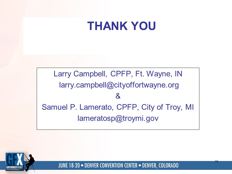 39 THANK YOU Larry Campbell, CPFP, Ft. Wayne, IN larry.campbell@cityoffortwayne.org & Samuel P. Lamerato, CPFP, City of Troy, MI lameratosp@troymi.gov