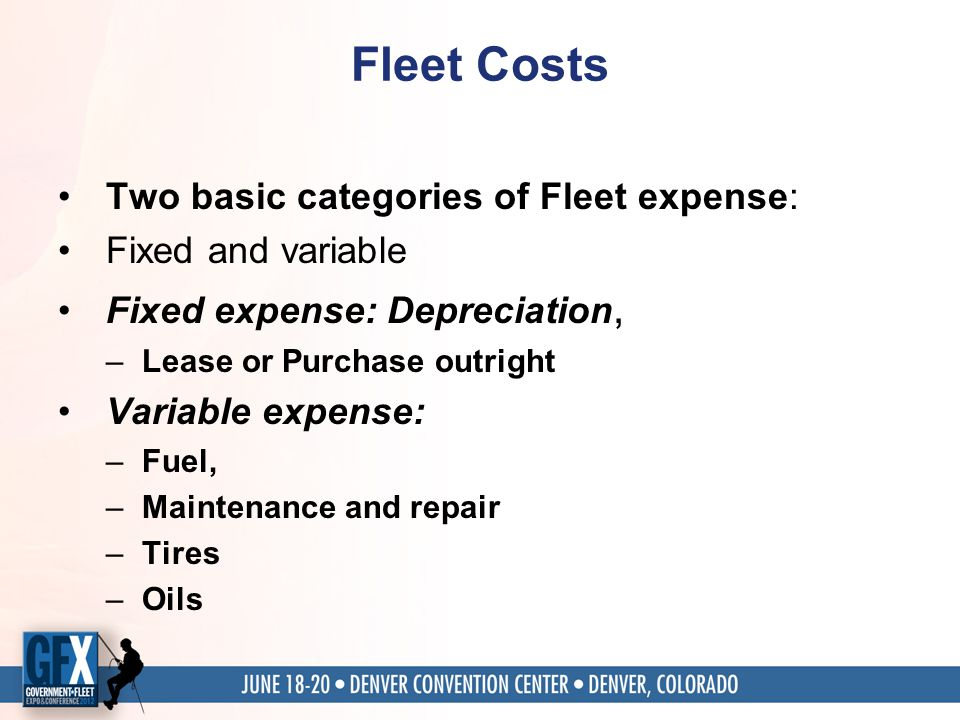 Fleet Costs Two basic categories of Fleet expense: Fixed and variable Fixed expense: Depreciation, –Lease or Purchase outright Variable expense: –Fuel, –Maintenance and repair –Tires –Oils