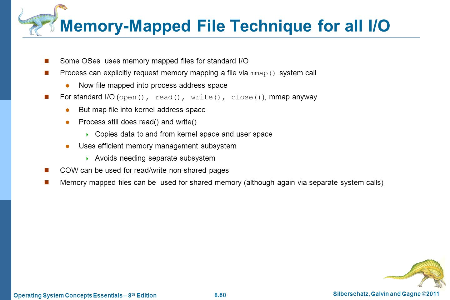 8.60 Silberschatz, Galvin and Gagne ©2011 Operating System Concepts Essentials – 8 th Edition Memory-Mapped File Technique for all I/O Some OSes uses