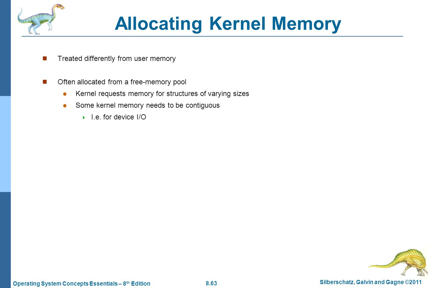 8.63 Silberschatz, Galvin and Gagne ©2011 Operating System Concepts Essentials – 8 th Edition Allocating Kernel Memory Treated differently from user m