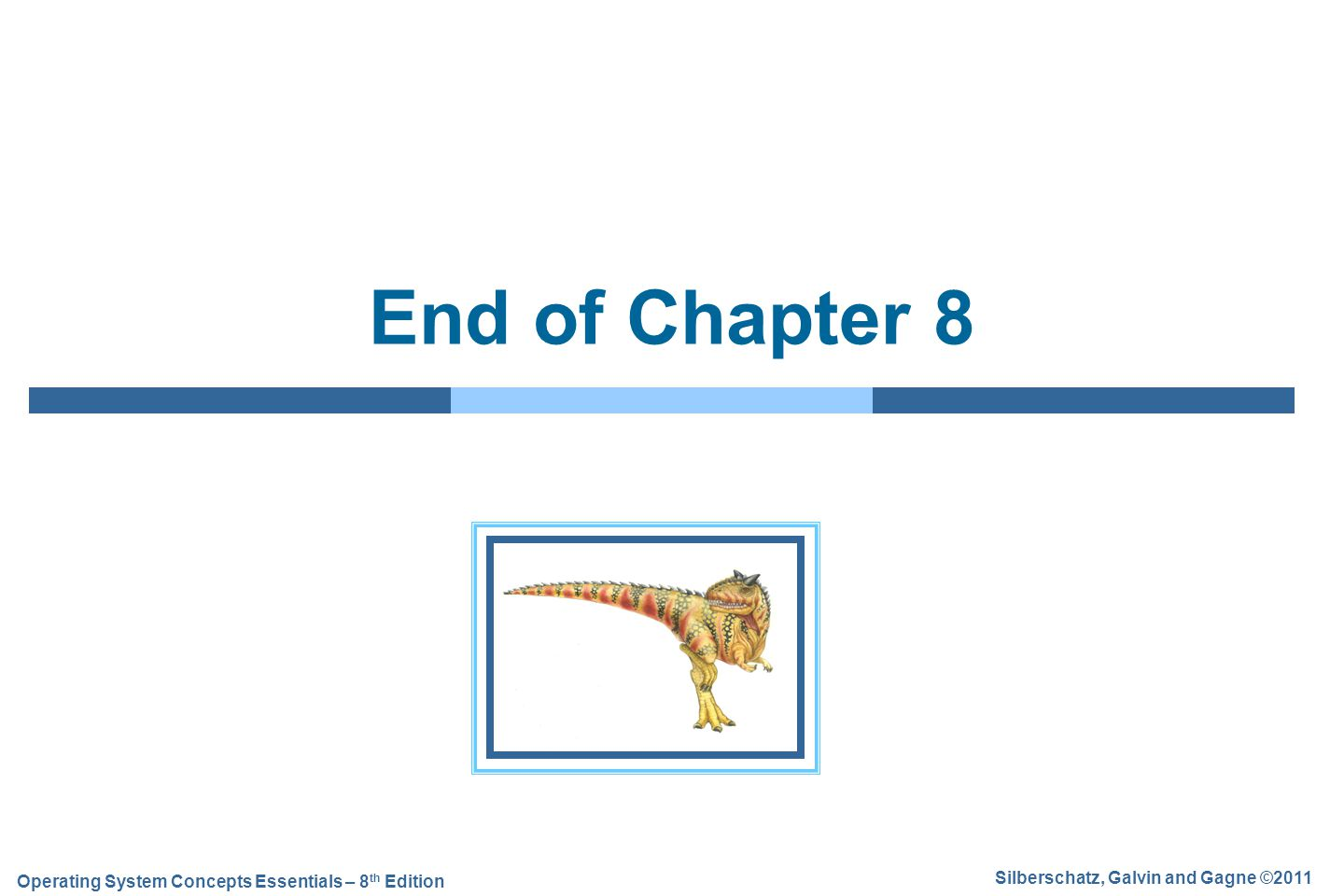 Silberschatz, Galvin and Gagne ©2011 Operating System Concepts Essentials – 8 th Edition End of Chapter 8