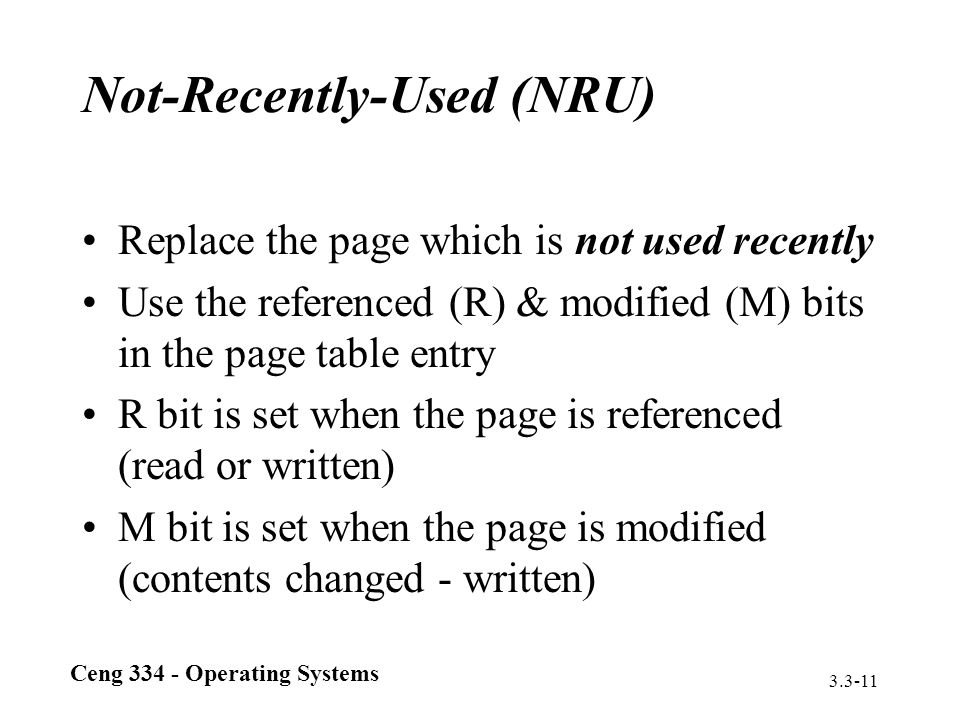 Ceng 334 - Operating Systems 3.3-11 Not-Recently-Used (NRU) Replace the page which is not used recently Use the referenced (R) & modified (M) bits in
