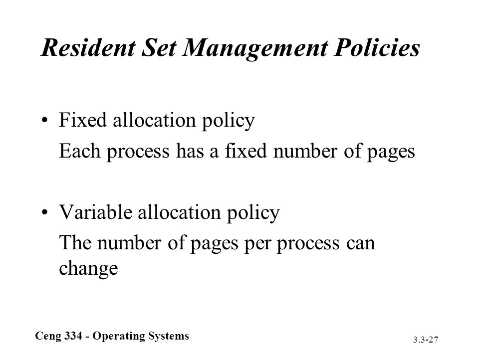 Ceng 334 - Operating Systems 3.3-27 Resident Set Management Policies Fixed allocation policy Each process has a fixed number of pages Variable allocat