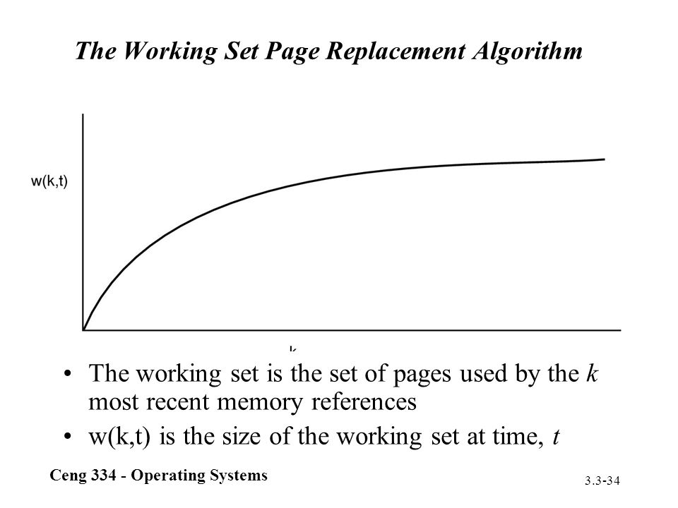 Ceng 334 - Operating Systems 3.3-34 The Working Set Page Replacement Algorithm The working set is the set of pages used by the k most recent memory re
