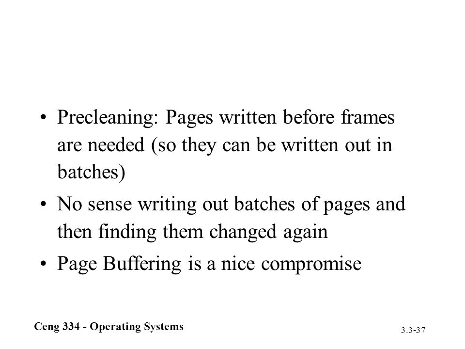 Ceng 334 - Operating Systems 3.3-37 Precleaning: Pages written before frames are needed (so they can be written out in batches) No sense writing out b