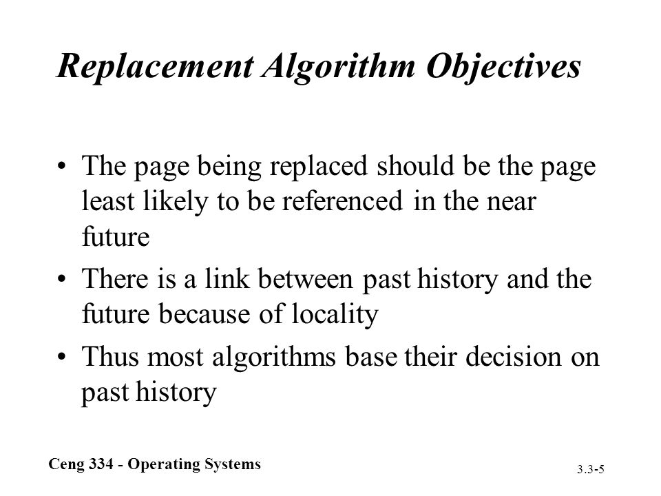 Ceng 334 - Operating Systems 3.3-5 Replacement Algorithm Objectives The page being replaced should be the page least likely to be referenced in the ne