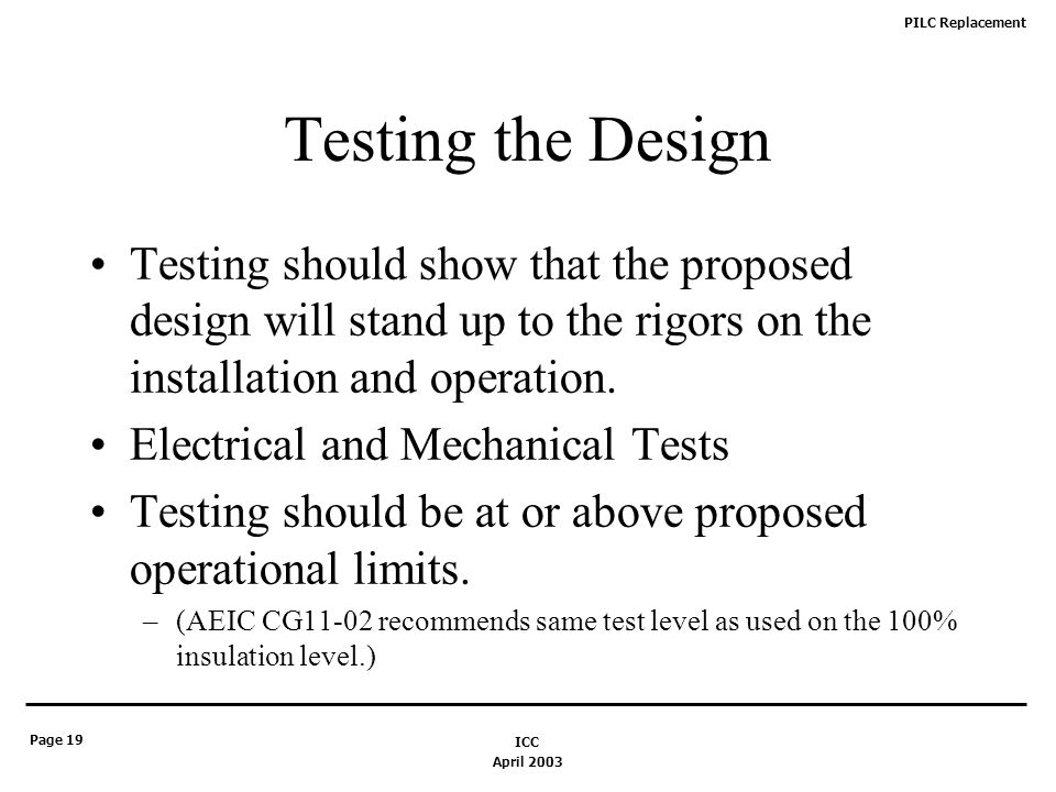 PILC Replacement Page 19 April 2003 ICC Testing the Design Testing should show that the proposed design will stand up to the rigors on the installation and operation.