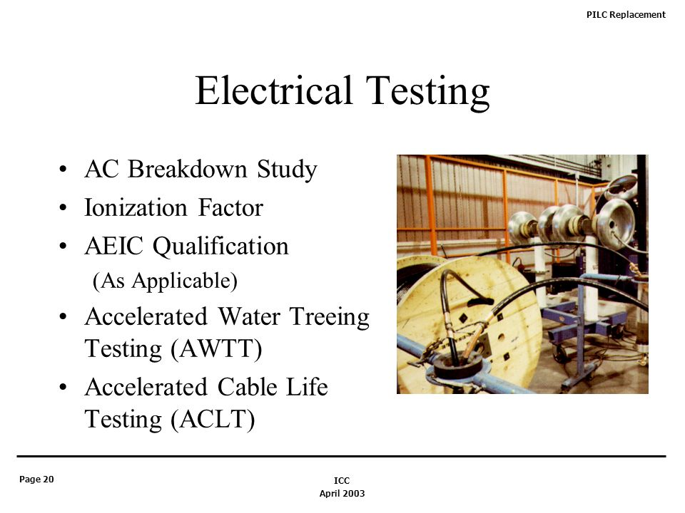 PILC Replacement Page 20 April 2003 ICC Electrical Testing AC Breakdown Study Ionization Factor AEIC Qualification (As Applicable) Accelerated Water Treeing Testing (AWTT) Accelerated Cable Life Testing (ACLT)