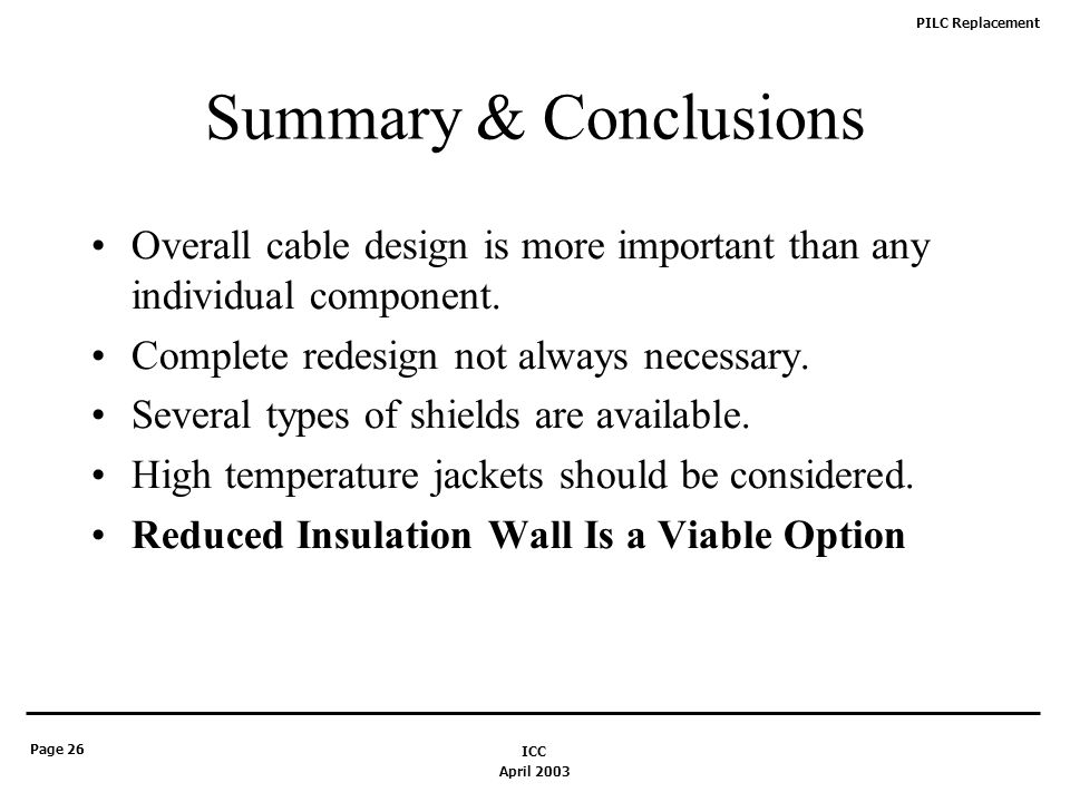 PILC Replacement Page 26 April 2003 ICC Summary & Conclusions Overall cable design is more important than any individual component.