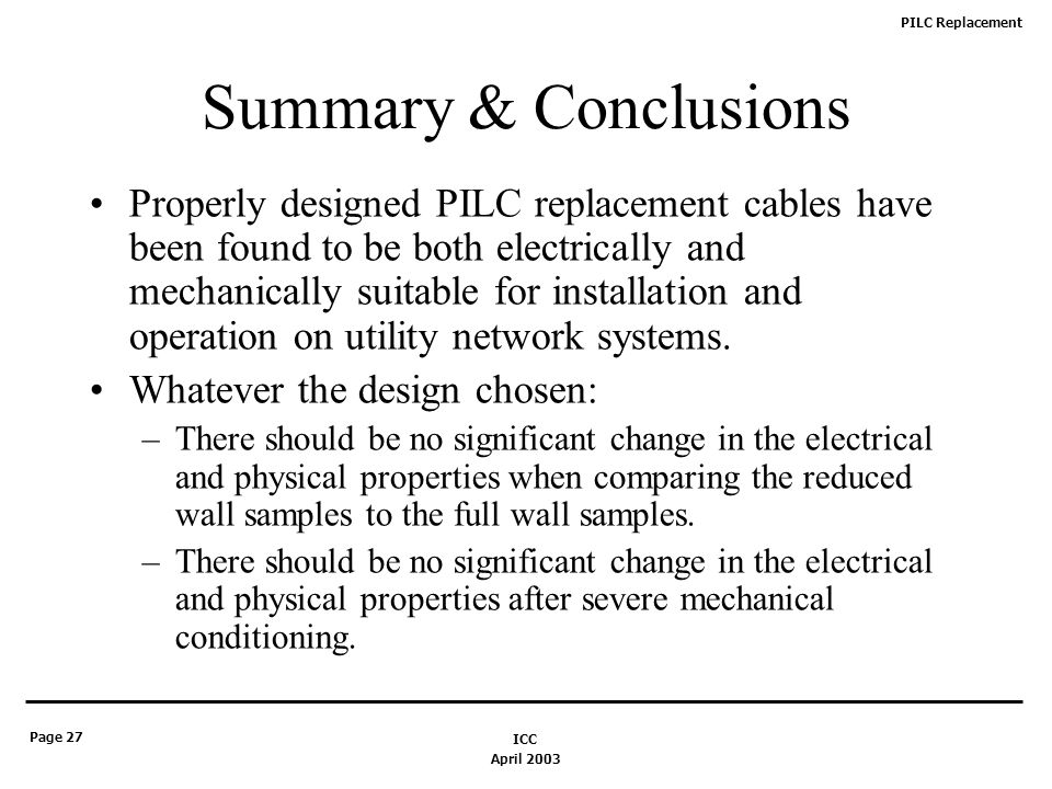PILC Replacement Page 27 April 2003 ICC Summary & Conclusions Properly designed PILC replacement cables have been found to be both electrically and mechanically suitable for installation and operation on utility network systems.