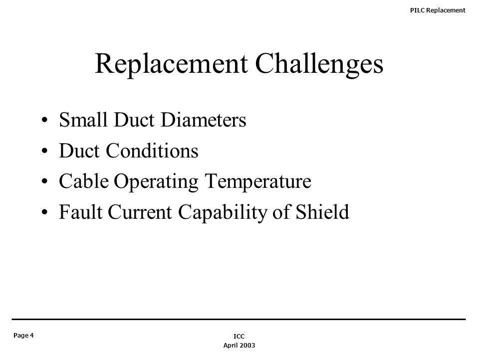 PILC Replacement Page 4 April 2003 ICC Replacement Challenges Small Duct Diameters Duct Conditions Cable Operating Temperature Fault Current Capability of Shield