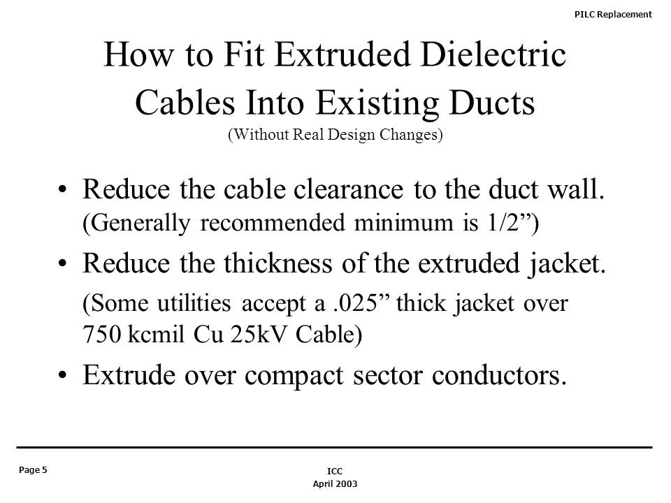 PILC Replacement Page 5 April 2003 ICC How to Fit Extruded Dielectric Cables Into Existing Ducts (Without Real Design Changes) Reduce the cable clearance to the duct wall.