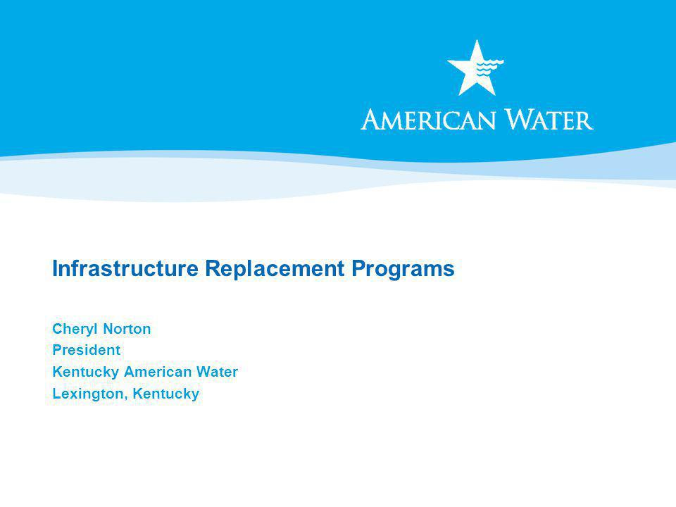 Infrastructure Replacement Programs Cheryl Norton President Kentucky American Water Lexington, Kentucky