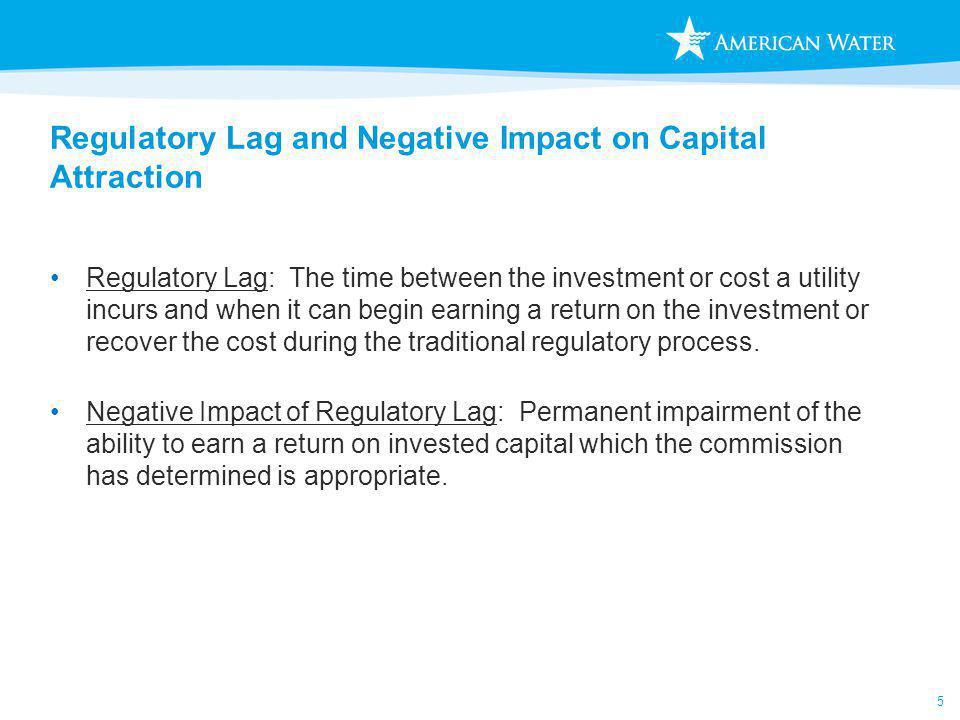 5 Regulatory Lag and Negative Impact on Capital Attraction Regulatory Lag: The time between the investment or cost a utility incurs and when it can begin earning a return on the investment or recover the cost during the traditional regulatory process.