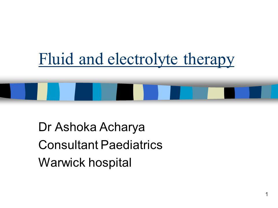 1 Fluid and electrolyte therapy Dr Ashoka Acharya Consultant Paediatrics Warwick hospital