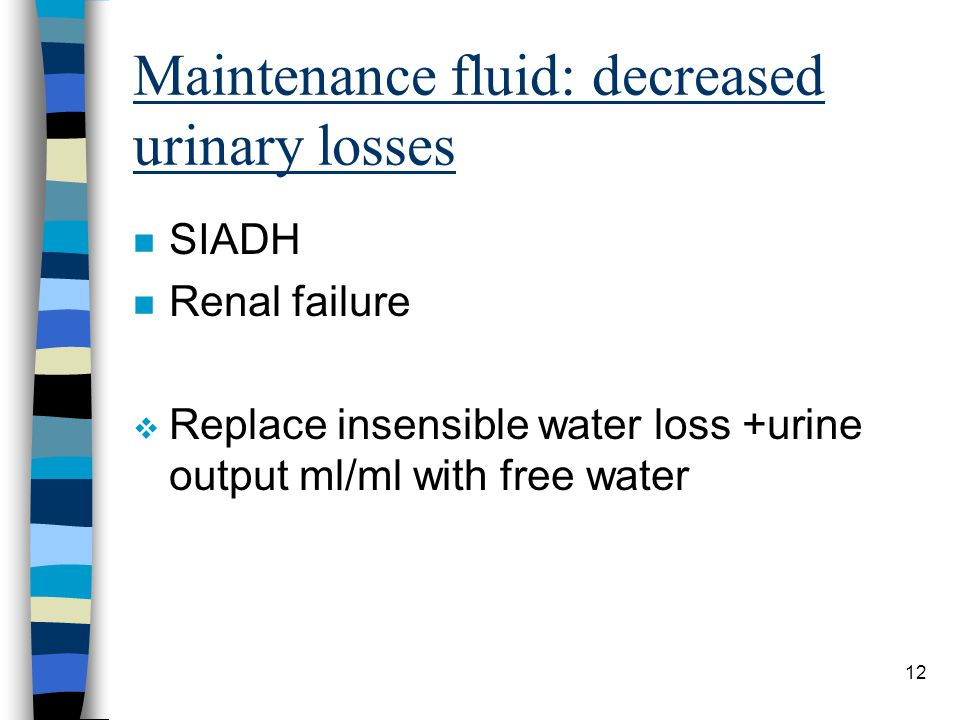 12 Maintenance fluid: decreased urinary losses n SIADH n Renal failure v Replace insensible water loss +urine output ml/ml with free water