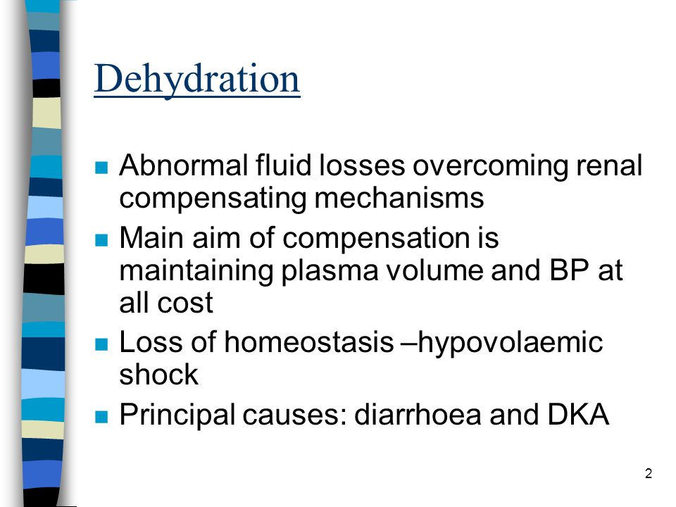 2 Dehydration n Abnormal fluid losses overcoming renal compensating mechanisms n Main aim of compensation is maintaining plasma volume and BP at all c